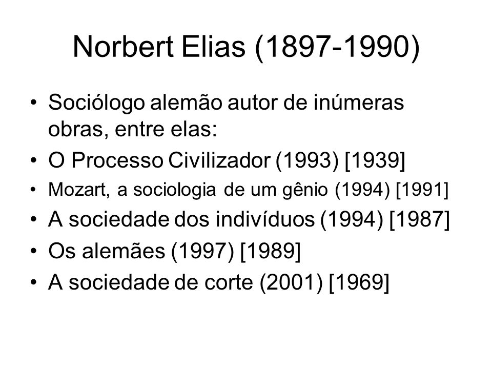 Norbert Elias (1897-1990) Sociólogo alemão autor de inúmeras obras, entre elas: O Processo Civilizador (1993) [1939]